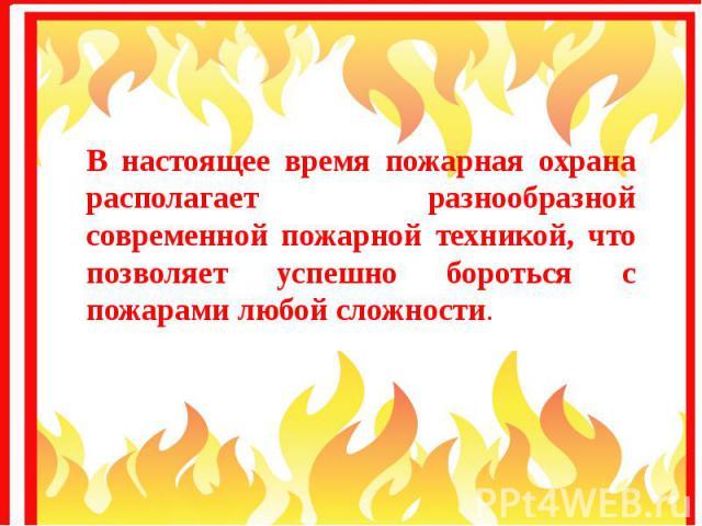 В настоящее время пожарная охрана располагает разнообразной современной пожарной техникой, что позволяет успешно бороться с пожарами любой сложности. В настоящее время пожарная охрана располагает разнообразной современной пожарной техникой, что позв…