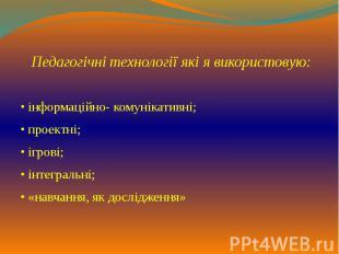 Педагогічні технології які я використовую: • інформаційно- комунікативні; • прое