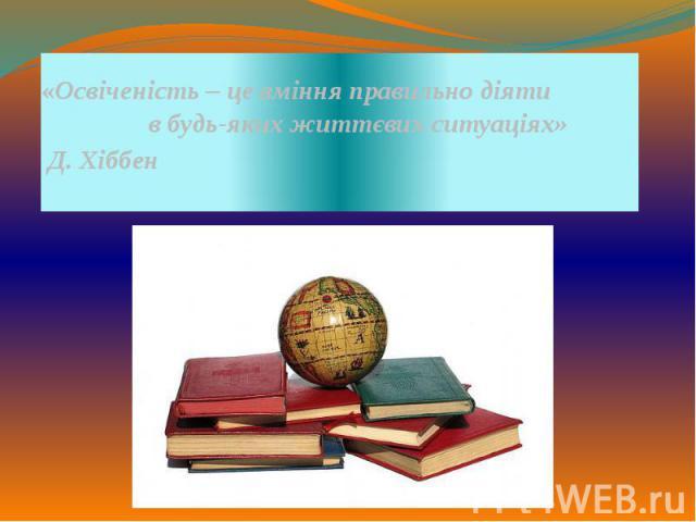«Освіченість – це вміння правильнодіяти в будь-яких життєвих ситуаціях» Д. Хіббен