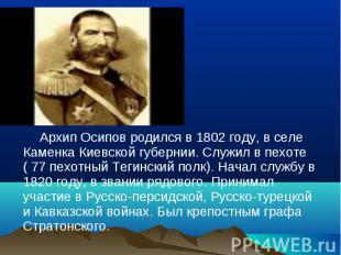 Архип Осипов родился в 1802 году, в селе Каменка Киевской губернии. Служил в пех