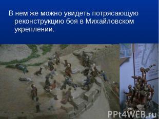 В нем же можно увидеть потрясающую реконструкцию боя в Михайловском укреплении.
