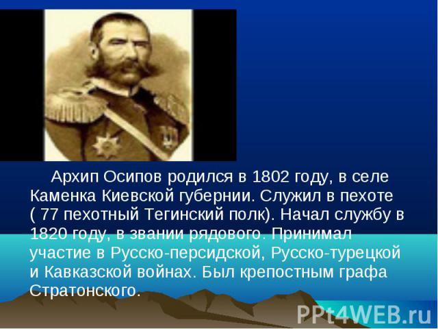 Архип Осипов родился в 1802 году, в селе Каменка Киевской губернии. Служил в пехоте ( 77 пехотный Тегинский полк). Начал службу в 1820 году, в звании рядового. Принимал участие в Русско-персидской, Русско-турецкой и Кавказской войнах. Был крепостным…
