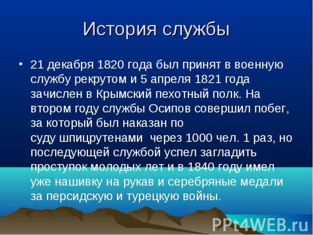 21 декабря 1820года был принят в военную службурекрутоми 5 апреля 1821года зачислен вКрымский пехотный полк. На втором году службы Осипов совершил побег, за который был наказан по судушпицрутенами через 1000…
