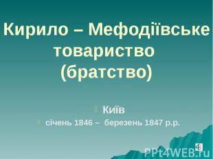 Кирило – Мефодіївське товариство (братство) Київ січень 1846 – березень 1847 р.р