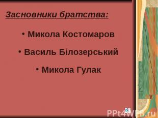 Засновники братства: Микола Костомаров Василь Білозерський Микола Гулак