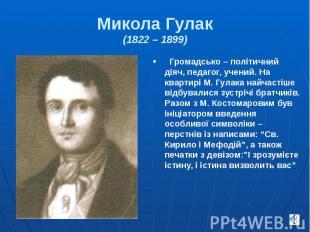 Микола Гулак (1822 – 1899) Громадсько – політичний діяч, педагог, учений. На ква