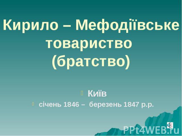 Кирило – Мефодіївське товариство (братство) Київ січень 1846 – березень 1847 р.р.