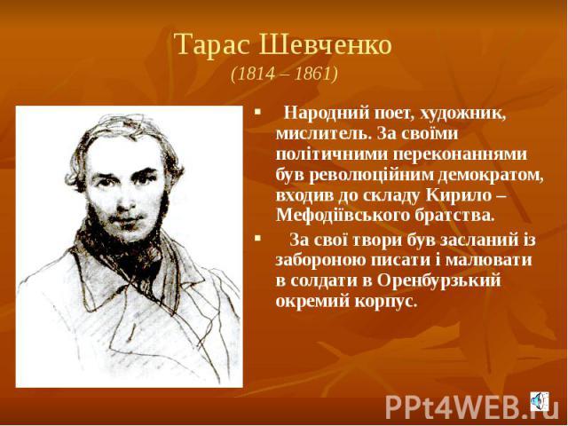 Тарас Шевченко (1814 – 1861) Народний поет, художник, мислитель. За своїми політичними переконаннями був революційним демократом, входив до складу Кирило – Мефодіївського братства. За свої твори був засланий із забороною писати і малювати в солдати …