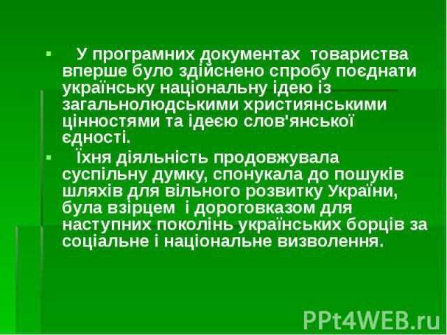 У програмних документах товариства вперше було здійснено спробу поєднати українську національну ідею із загальнолюдськими християнськими цінностями та ідеєю слов'янської єдності. У програмних документах товариства вперше було здійснено спробу поєдна…