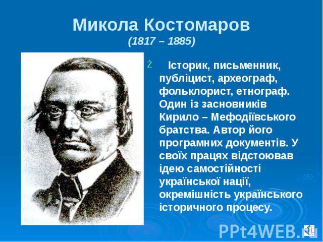Микола Костомаров (1817 – 1885) Історик, письменник, публіцист, археограф, фольклорист, етнограф. Один із засновників Кирило – Мефодіївського братства. Автор його програмних документів. У своїх працях відстоював ідею самостійності української нації,…