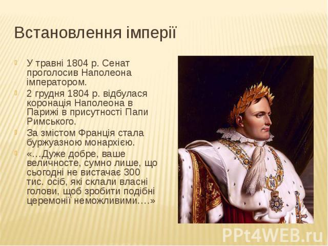 Встановлення імперії У травні 1804 р. Сенат проголосив Наполеона імператором. 2 грудня 1804 р. відбулася коронація Наполеона в Парижі в присутності Папи Римського. За змістом Франція стала буржуазною монархією. «…Дуже добре, ваше величносте, сумно л…