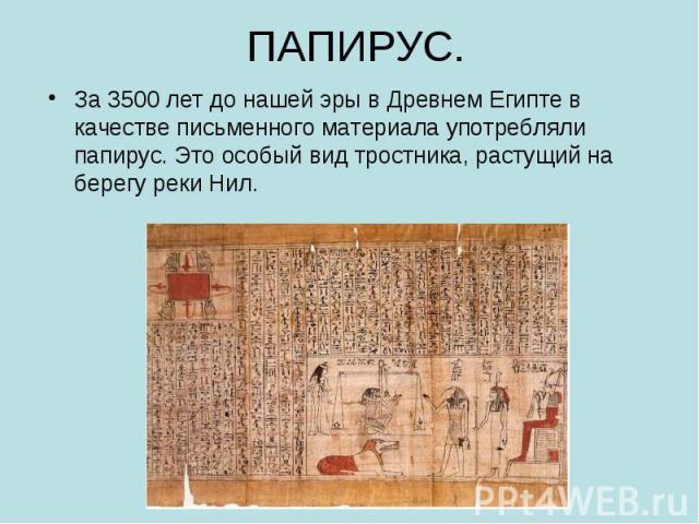 За 3500 лет до нашей эры в Древнем Египте в качестве письменного материала употребляли папирус. Это особый вид тростника, растущий на берегу реки Нил. За 3500 лет до нашей эры в Древнем Египте в качестве письменного материала употребляли папирус. Эт…
