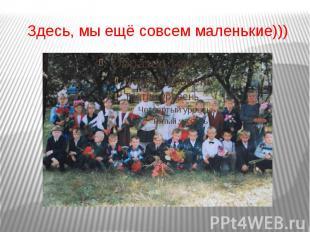 Здесь, мы ещё совсем маленькие)))
