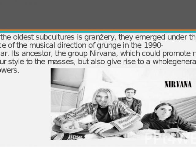 One of the oldest subcultures is granžery, they emerged under the influence of the musical direction of grunge in the 1990-1991year. Its ancestor, the group Nirvana, which could&n…