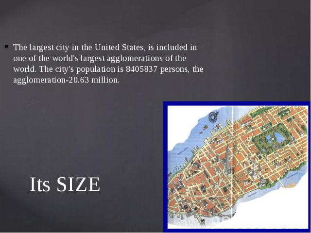 Its SIZE The largest city in the United States, is included in one of the world's largest agglomerations of the world. The city's population is 8405837 persons, the agglomeration-20.63 million.