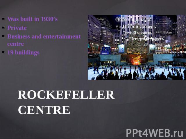 ROCKEFELLER CENTRE Was built in 1930's Private Business and entertainment centre 19 buildings