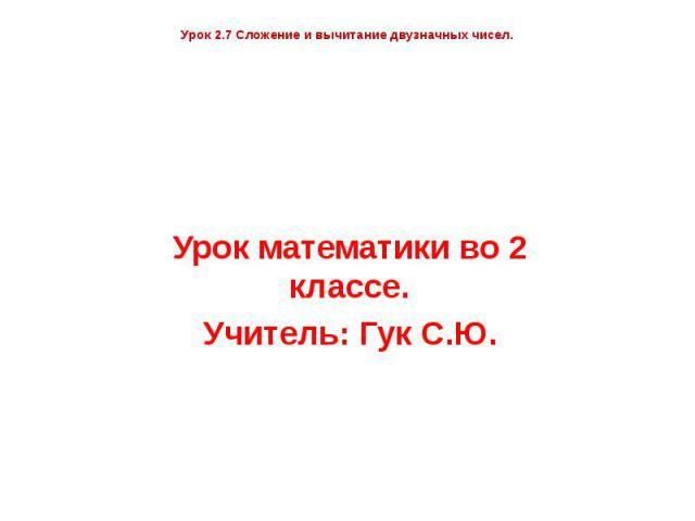 Урок 2.7 Сложение и вычитание двузначных чисел. Урок математики во 2 классе. Учитель: Гук С.Ю.