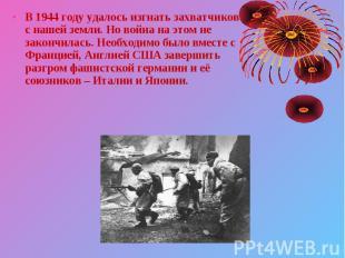 В 1944 году удалось изгнать захватчиков с нашей земли. Но война на этом не закон