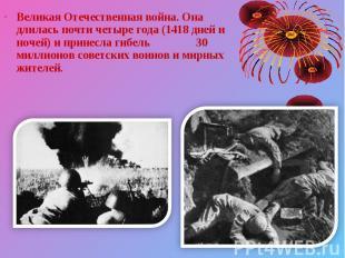 Великая Отечественная война. Она длилась почти четыре года (1418 дней и ночей) и