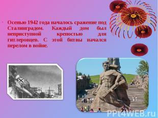 Осенью 1942 года началось сражение под Сталинградом. Каждый дом был неприступной