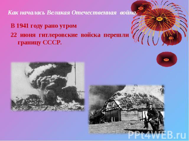 В 1941 году рано утром В 1941 году рано утром 22 июня гитлеровские войска перешли границу СССР.