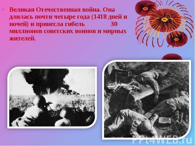 Великая Отечественная война. Она длилась почти четыре года (1418 дней и ночей) и принесла гибель 30 миллионов советских воинов и мирных жителей. Великая Отечественная война. Она длилась почти четыре года (1418 дней и ночей) и принесла гибель 30 милл…