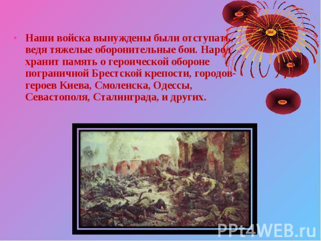 Наши войска вынуждены были отступать, ведя тяжелые оборонительные бои. Народ хранит память о героической обороне пограничной Брестской крепости, городов-героев Киева, Смоленска, Одессы, Севастополя, Сталинграда, и других. Наши войска вынуждены были …
