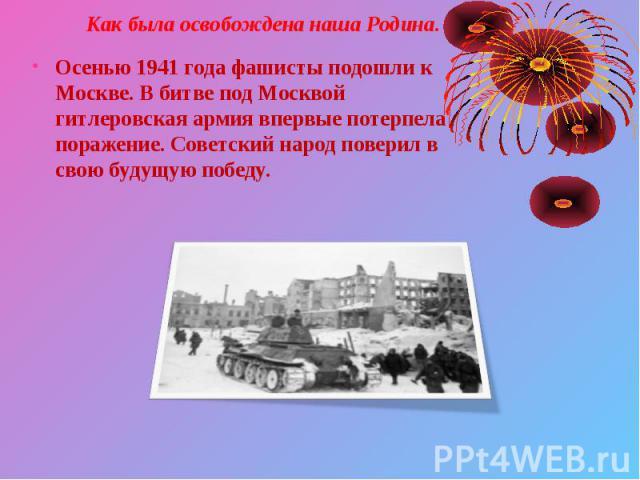 Осенью 1941 года фашисты подошли к Москве. В битве под Москвой гитлеровская армия впервые потерпела поражение. Советский народ поверил в свою будущую победу. Осенью 1941 года фашисты подошли к Москве. В битве под Москвой гитлеровская армия впервые п…