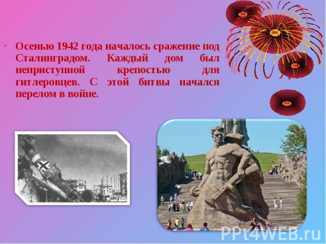 Осенью 1942 года началось сражение под Сталинградом. Каждый дом был неприступной крепостью для гитлеровцев. С этой битвы начался перелом в войне. Осенью 1942 года началось сражение под Сталинградом. Каждый дом был неприступной крепостью для гитлеров…