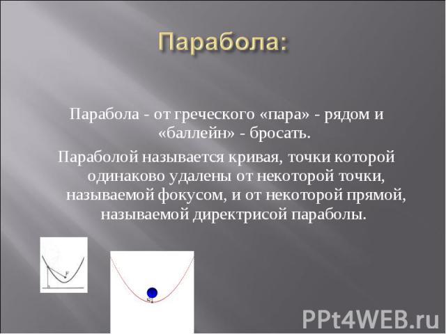 Парабола - от греческого «пара» - рядом и «баллейн» - бросать. Параболой называется кривая, точки которой одинаково удалены от некоторой точки, называемой фокусом, и от некоторой прямой, называемой директрисой параболы.