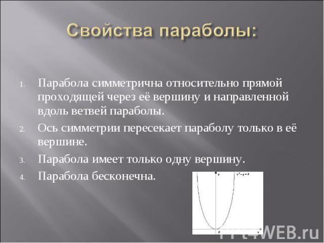 Парабола симметрична относительно прямой проходящей через её вершину и направленной вдоль ветвей параболы. Ось симметрии пересекает параболу только в её вершине. Парабола имеет только одну вершину. Парабола бесконечна.