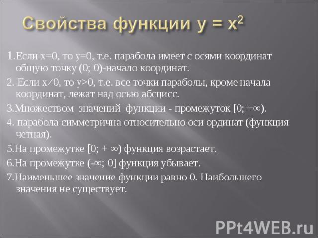 1.Если х=0, то у=0, т.е. парабола имеет с осями координат общую точку (0; 0)-начало координат. 1.Если х=0, то у=0, т.е. парабола имеет с осями координат общую точку (0; 0)-начало координат. 2. Если х≠0, то у>0, т.е. все точки параболы, кроме нача…