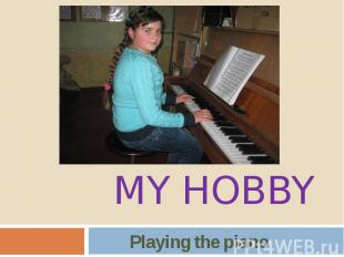 MY HOBBY Playing the piano