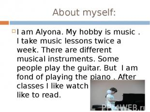 About myself: I am Alyona. My hobby is music . I take music lessons twice a week