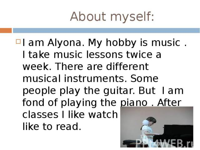 About myself: I am Alyona. My hobby is music . I take music lessons twice a week. There are different musical instruments. Some people play the guitar. But I am fond of playing the piano . After classes I like watch TV. I don't like to read.