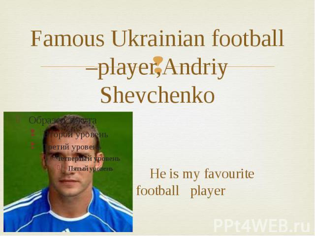 Famous Ukrainian football –player,Andriy Shevchenko He is my favourite football player