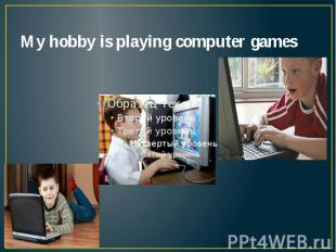 My hobby is playing computer games