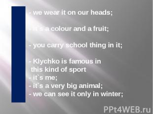 - we wear it on our heads; - it`s a colour and a fruit; - you carry school thing