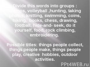 Divide this words into groups : Stamps, volleyball ,hunting, taking photos, knit