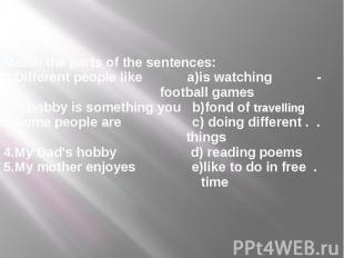 Match the parts of the sentences: 1.Different people like a)is watching - footba