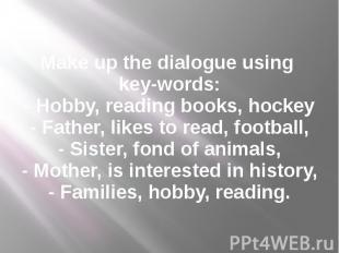 Make up the dialogue using key-words: - Hobby, reading books, hockey - Father, l
