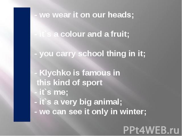 - we wear it on our heads; - it`s a colour and a fruit; - you carry school thing in it; - Klychko is famous in this kind of sport - it`s me; - it`s a very big animal; - we can see it only in winter;