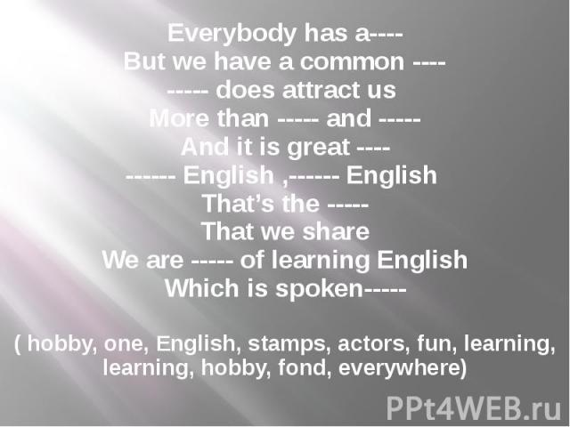 Everybody has a---- But we have a common ---- ----- does attract us More than ----- and ----- And it is great ---- ------ English ,------ English That's the ----- That we share We are ----- of learning English Which is spoken-----   ( hobby, on…