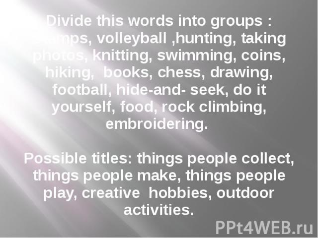 Divide this words into groups : Stamps, volleyball ,hunting, taking photos, knitting, swimming, coins, hiking, books, chess, drawing, football, hide-and- seek, do it yourself, food, rock climbing, embroidering.   Possible titles: things people …