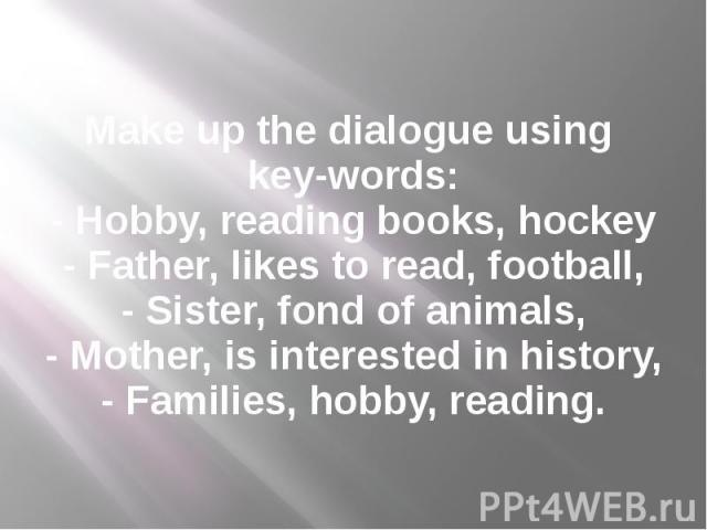 Make up the dialogue using key-words: - Hobby, reading books, hockey - Father, likes to read, football, - Sister, fond of animals, - Mother, is interested in history, - Families, hobby, reading.