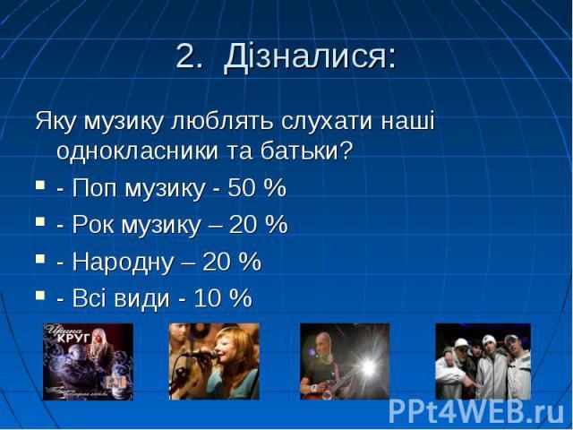 Яку музику люблять слухати наші однокласники та батьки? Яку музику люблять слухати наші однокласники та батьки? - Поп музику - 50 % - Рок музику – 20 % - Народну – 20 % - Всі види - 10 %