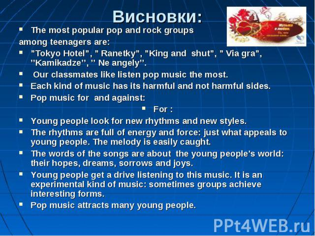 """The most popular pop and rock groups The most popular pop and rock groups among teenagers are: """"Tokyo Hotel"""", """" Ranetky"""", """"King and shut"""", """" Via gra"""", ''Kamikadze'', '' Ne angely''. Our classmates like listen pop music the most. Each kind of music h…"""