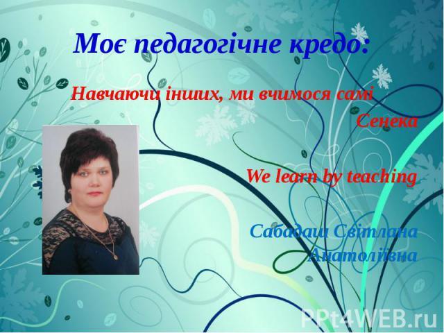 Моє педагогічне кредо: Навчаючи інших, ми вчимося самі Сенека We learn by teaching Сабадаш Світлана Анатоліївна