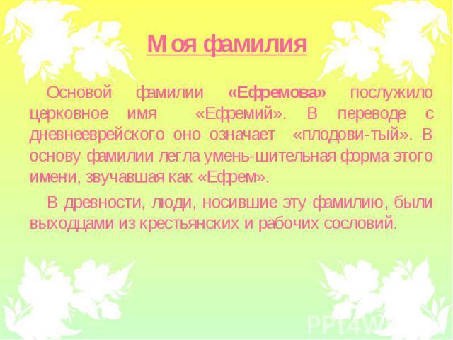 Основой фамилии «Ефремова» послужило церковное имя «Ефремий». В переводе с дневнееврейского оно означает «плодови-тый». В основу фамилии легла умень-шительная форма этого имени, звучавшая как «Ефрем». Основой фамилии «Ефремова» послужило церковное и…