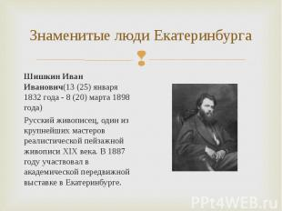 Шишкин Иван Иванович(13 (25) января 1832 года - 8 (20) марта 1898 года) Шишкин И